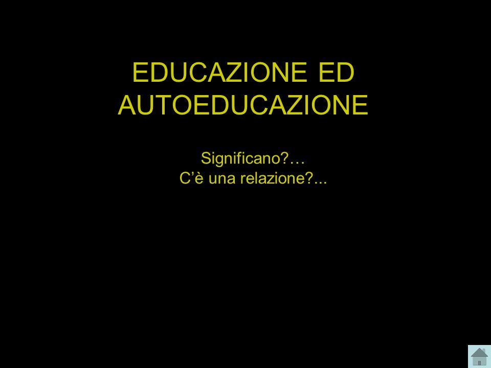 EDUCAZIONE ED AUTOEDUCAZIONE Significano?… Cè una relazione?...