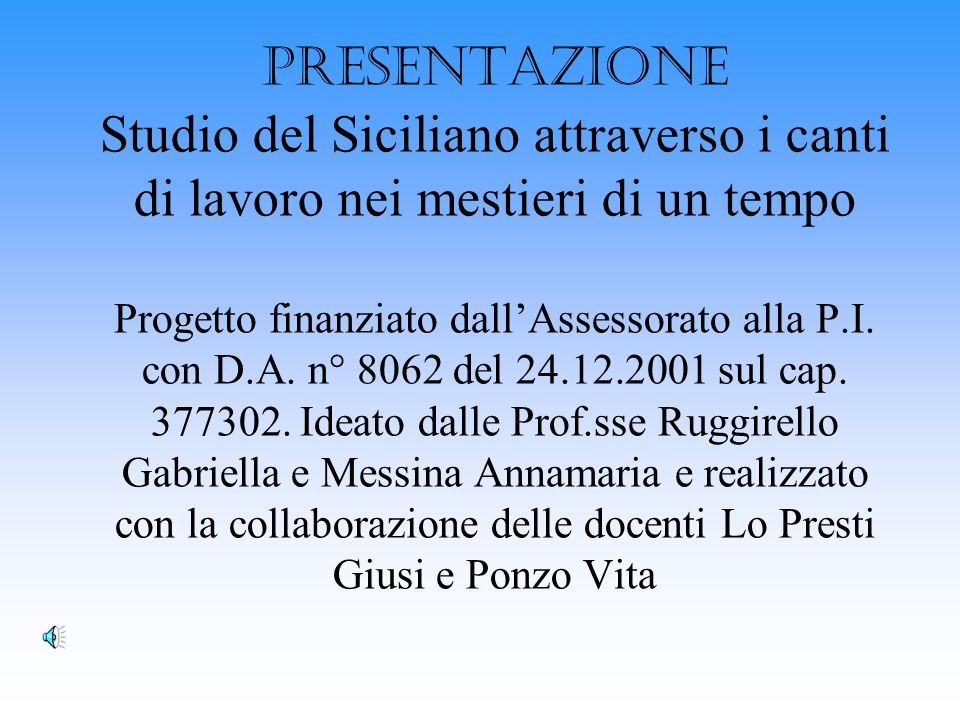 PRESENTAZIONE Studio del Siciliano attraverso i canti di lavoro nei mestieri di un tempo Progetto finanziato dallAssessorato alla P.I.