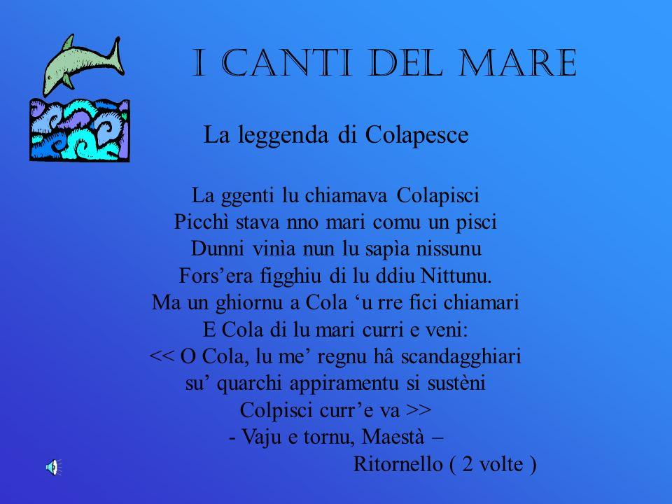 La leggenda di Colapesce La ggenti lu chiamava Colapisci Picchì stava nno mari comu un pisci Dunni vinìa nun lu sapìa nissunu Forsera figghiu di lu ddiu Nittunu.