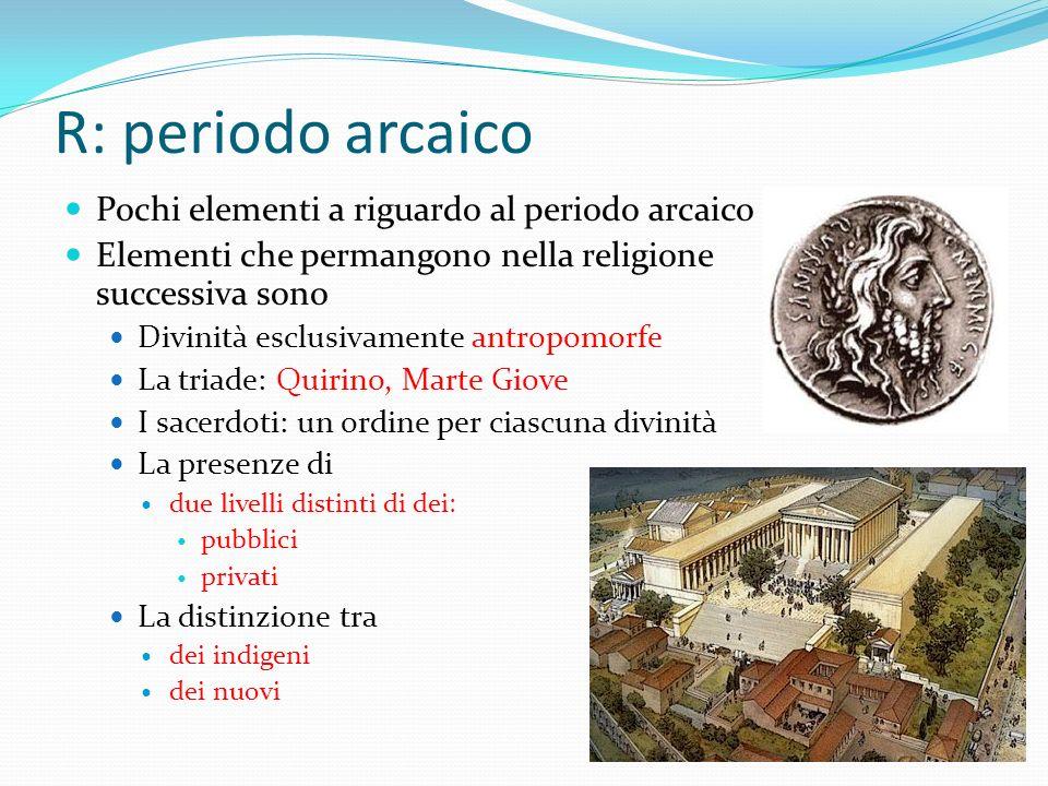 R: periodo arcaico Pochi elementi a riguardo al periodo arcaico Elementi che permangono nella religione successiva sono Divinità esclusivamente antrop
