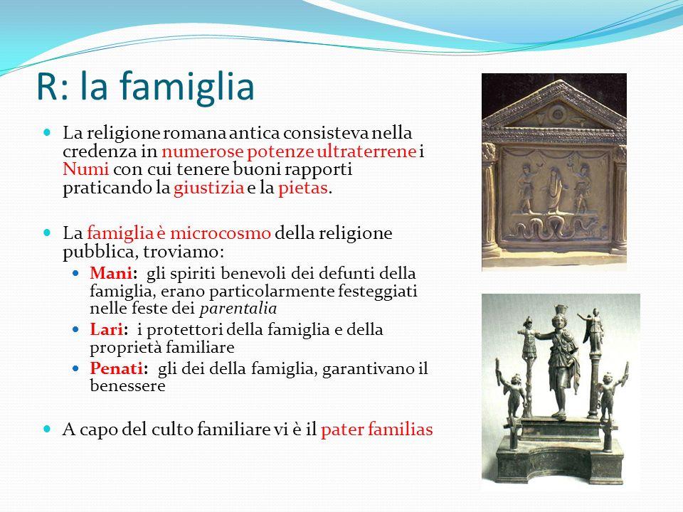 R: la famiglia La religione romana antica consisteva nella credenza in numerose potenze ultraterrene i Numi con cui tenere buoni rapporti praticando l