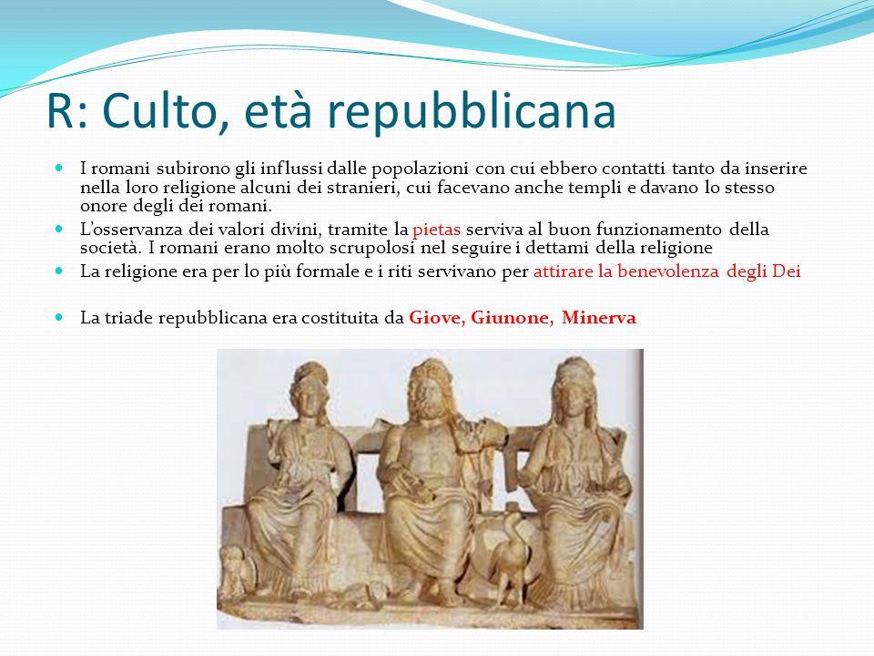 R: Culto, età repubblicana I romani subirono gli influssi dalle popolazioni con cui ebbero contatti tanto da inserire nella loro religione alcuni dei