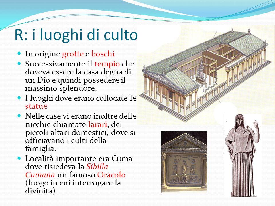R: i luoghi di culto In origine grotte e boschi Successivamente il tempio che doveva essere la casa degna di un Dio e quindi possedere il massimo sple