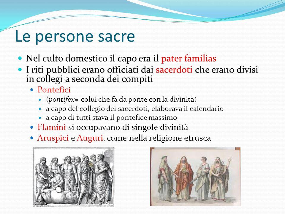 Le persone sacre Nel culto domestico il capo era il pater familias I riti pubblici erano officiati dai sacerdoti che erano divisi in collegi a seconda