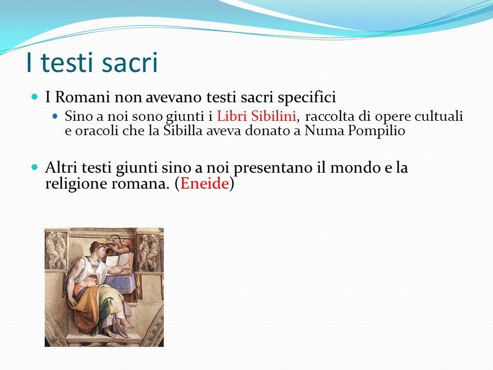 I testi sacri I Romani non avevano testi sacri specifici Sino a noi sono giunti i Libri Sibilini, raccolta di opere cultuali e oracoli che la Sibilla