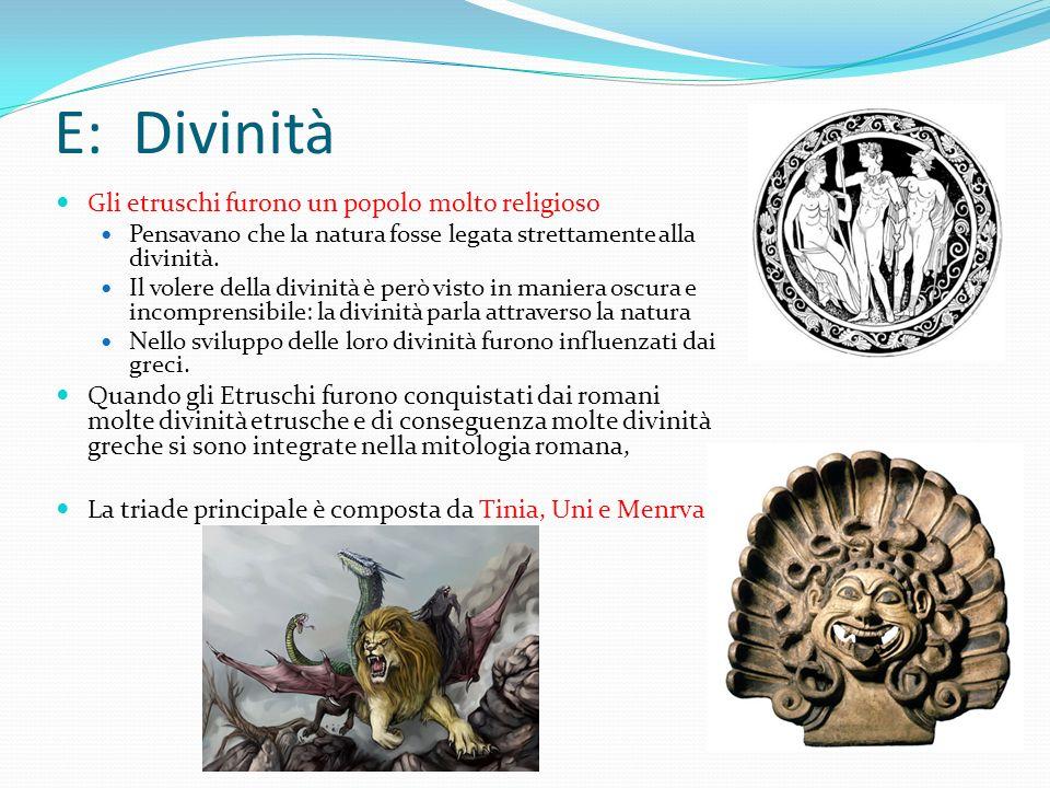 E: Divinità Gli etruschi furono un popolo molto religioso Pensavano che la natura fosse legata strettamente alla divinità. Il volere della divinità è