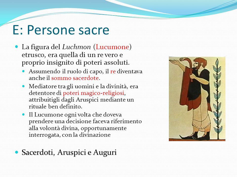 E: Persone sacre La figura del Luchmon (Lucumone) etrusco, era quella di un re vero e proprio insignito di poteri assoluti. Assumendo il ruolo di capo