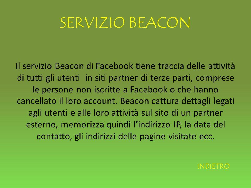 SERVIZIO BEACON Il servizio Beacon di Facebook tiene traccia delle attività di tutti gli utenti in siti partner di terze parti, comprese le persone non iscritte a Facebook o che hanno cancellato il loro account.