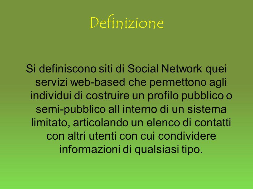 Definizione Si definiscono siti di Social Network quei servizi web-based che permettono agli individui di costruire un profilo pubblico o semi-pubblico all interno di un sistema limitato, articolando un elenco di contatti con altri utenti con cui condividere informazioni di qualsiasi tipo.