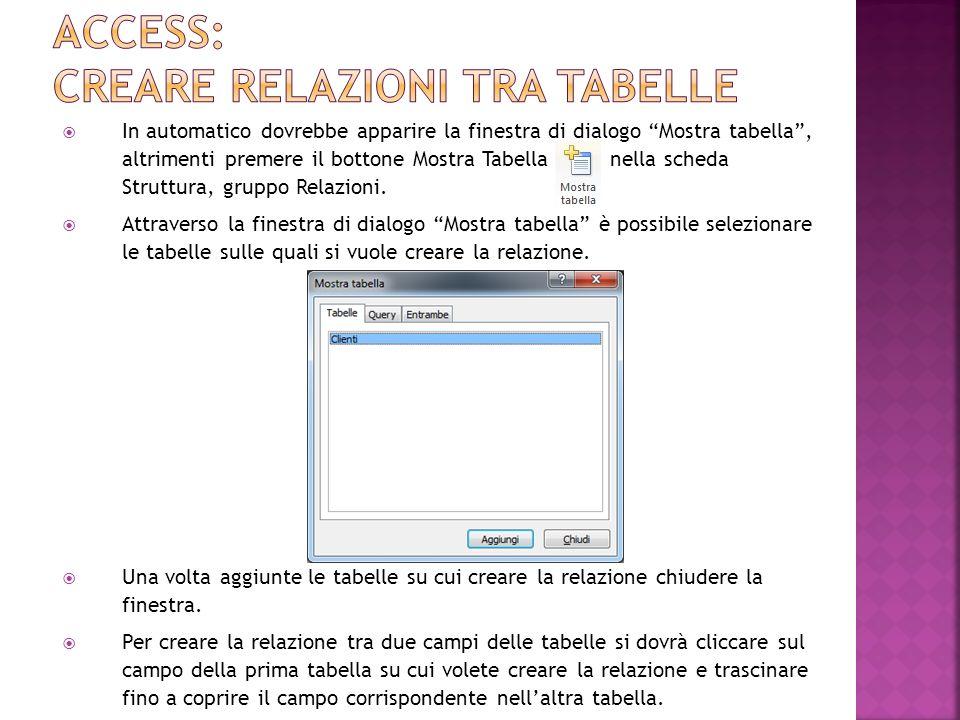 In automatico dovrebbe apparire la finestra di dialogo Mostra tabella, altrimenti premere il bottone Mostra Tabella, nella scheda Struttura, gruppo Relazioni.