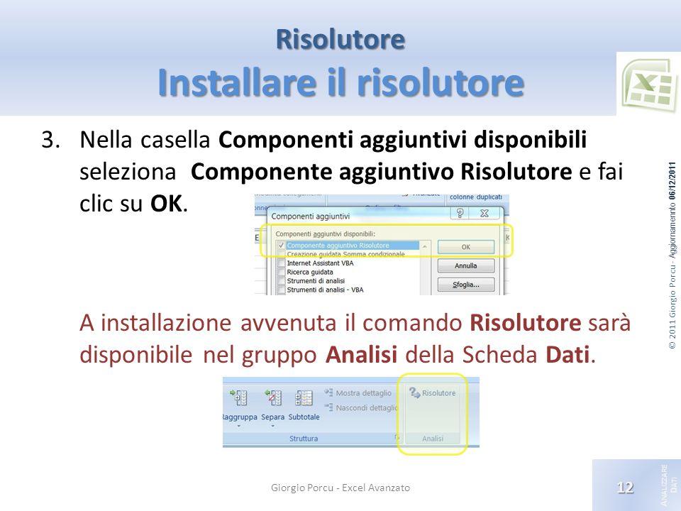 © 2011 Giorgio Porcu - Aggiornamennto 06/12/2011 A NALIZZARE D ATI Risolutore Installare il risolutore 3.Nella casella Componenti aggiuntivi disponibili seleziona Componente aggiuntivo Risolutore e fai clic su OK.