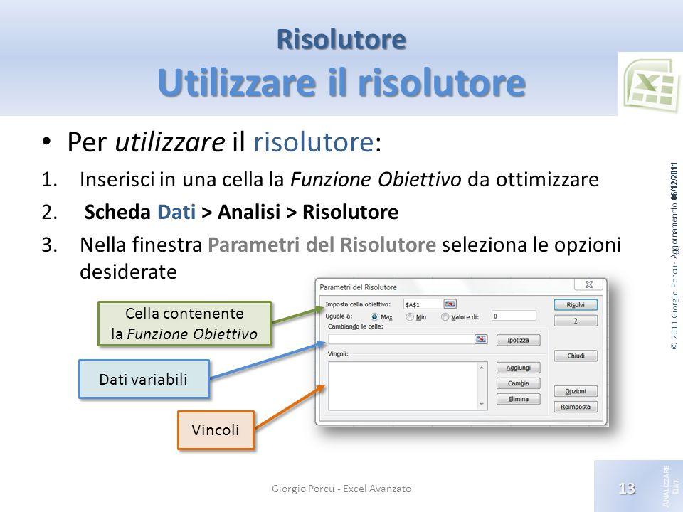 © 2011 Giorgio Porcu - Aggiornamennto 06/12/2011 A NALIZZARE D ATI Risolutore Utilizzare il risolutore Per utilizzare il risolutore: 1.Inserisci in una cella la Funzione Obiettivo da ottimizzare 2.