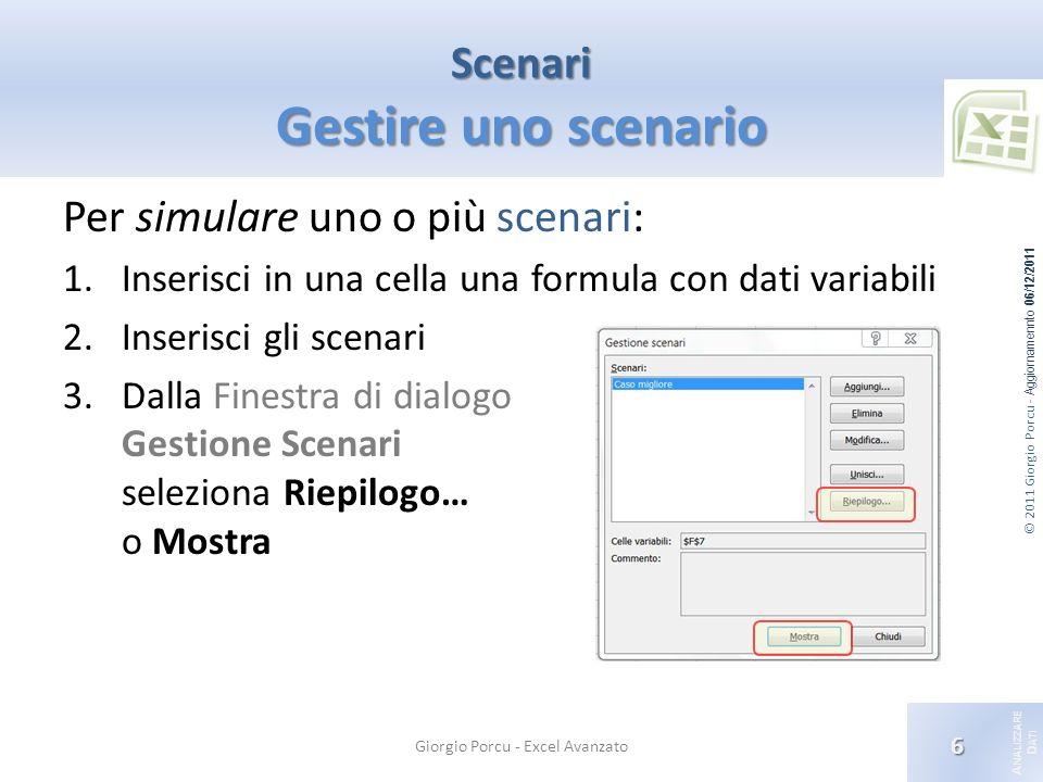 © 2011 Giorgio Porcu - Aggiornamennto 06/12/2011 A NALIZZARE D ATI Scenari Gestire uno scenario Per simulare uno o più scenari: 1.Inserisci in una cel