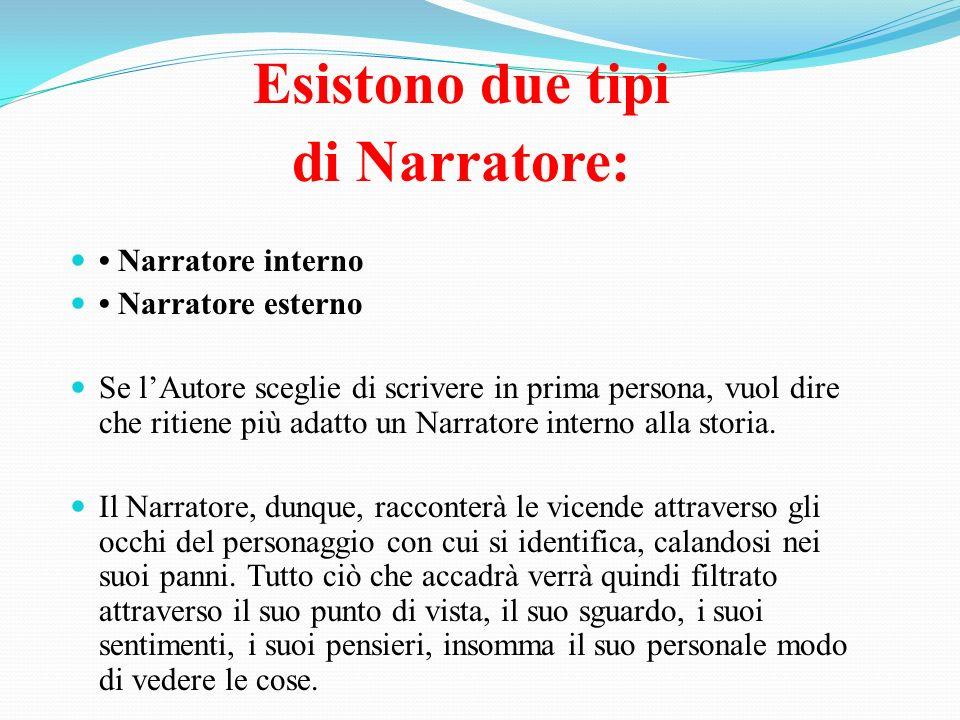 Esistono due tipi di Narratore: Narratore interno Narratore esterno Se lAutore sceglie di scrivere in prima persona, vuol dire che ritiene più adatto
