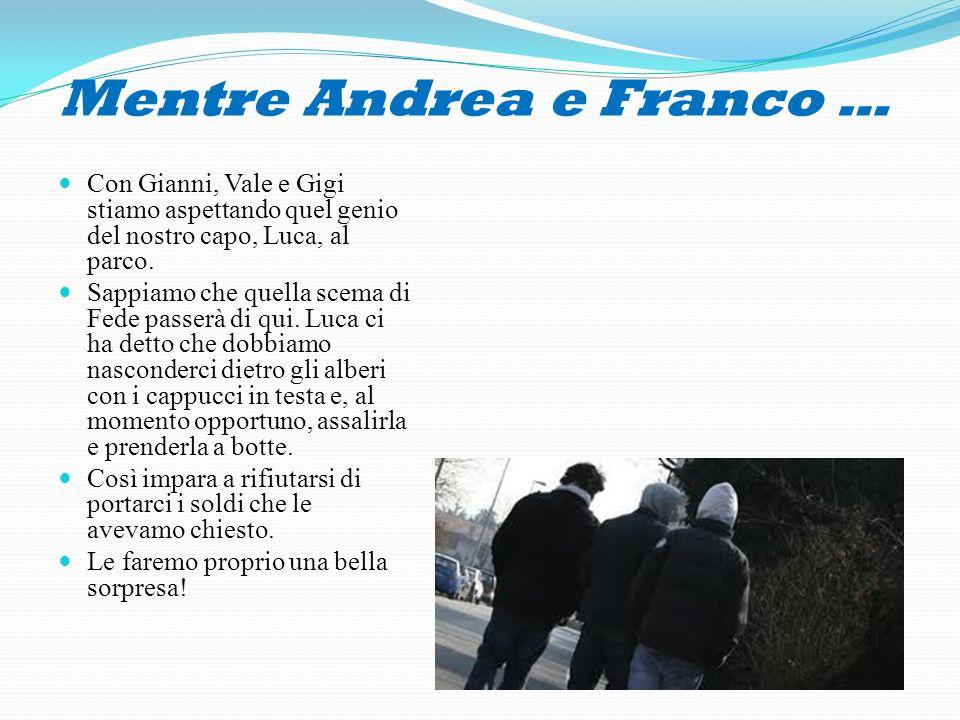 Mentre Andrea e Franco … Con Gianni, Vale e Gigi stiamo aspettando quel genio del nostro capo, Luca, al parco. Sappiamo che quella scema di Fede passe