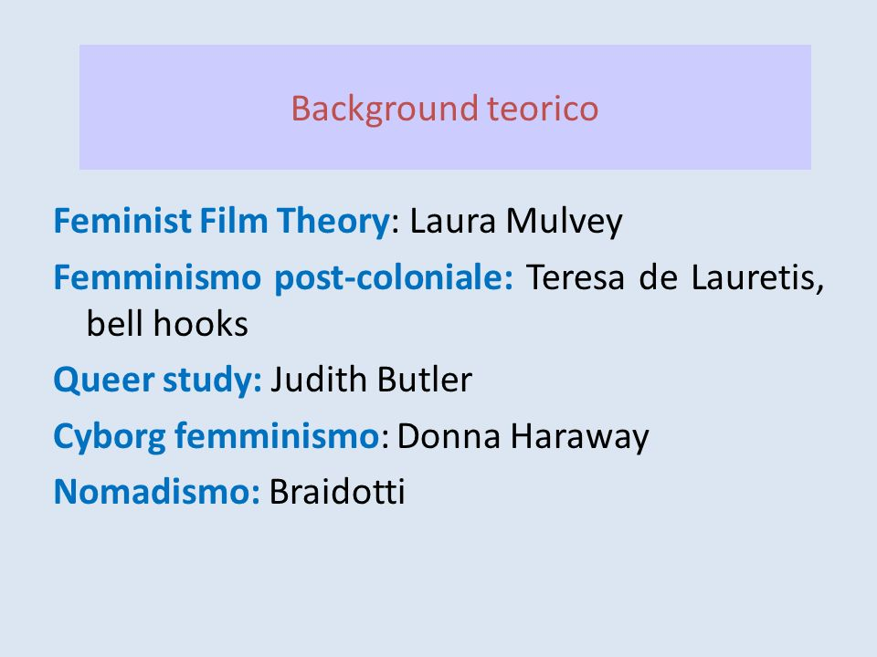 Background teorico Feminist Film Theory: Laura Mulvey Femminismo post-coloniale: Teresa de Lauretis, bell hooks Queer study: Judith Butler Cyborg femm