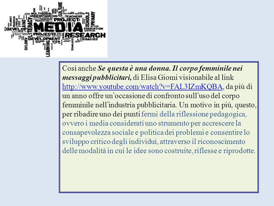 Così anche Se questa è una donna. Il corpo femminile nei messaggi pubblicitari, di Elisa Giomi visionabile al link http://www.youtube.com/watch?v=FAL3