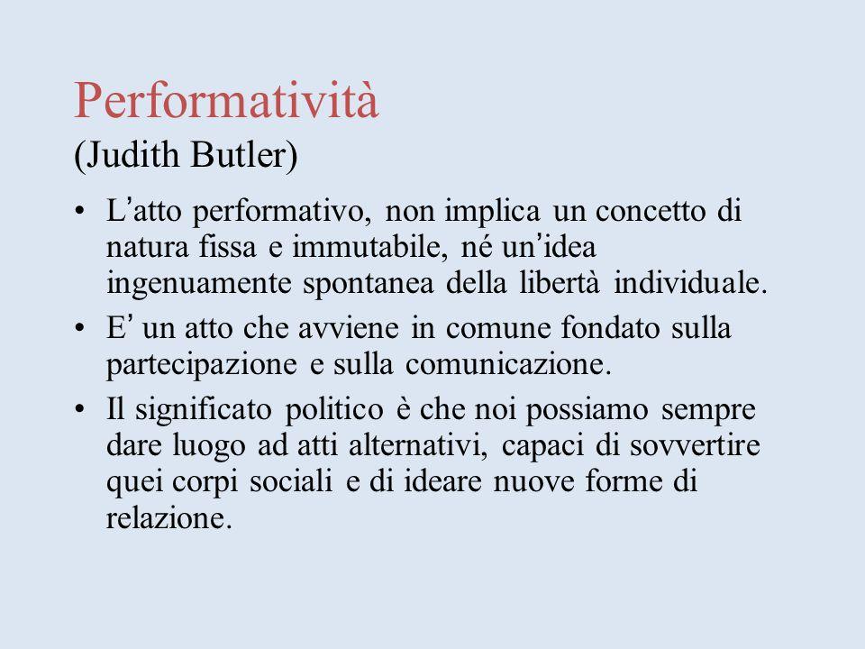 Performatività (Judith Butler) L atto performativo, non implica un concetto di natura fissa e immutabile, né un idea ingenuamente spontanea della libertà individuale.
