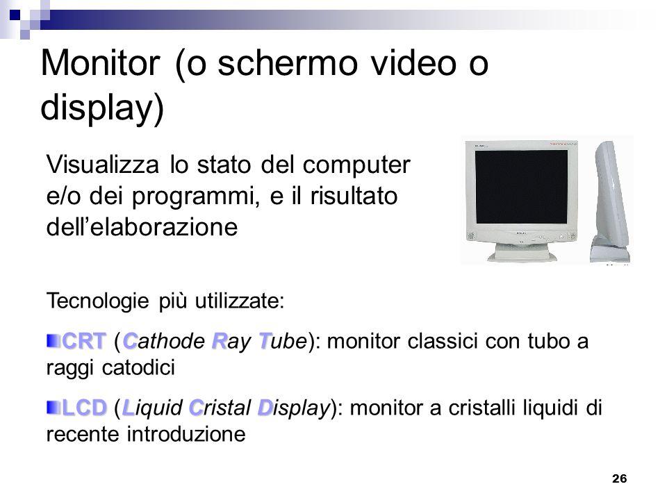26 Monitor (o schermo video o display) Visualizza lo stato del computer e/o dei programmi, e il risultato dellelaborazione Tecnologie più utilizzate: