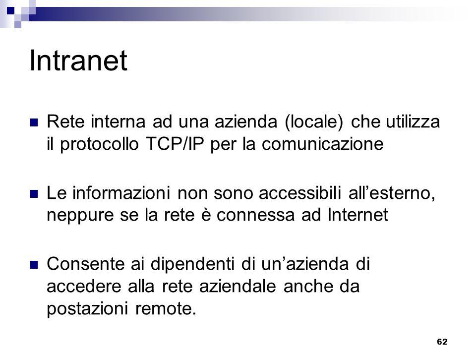 62 Intranet Rete interna ad una azienda (locale) che utilizza il protocollo TCP/IP per la comunicazione Le informazioni non sono accessibili allesterno, neppure se la rete è connessa ad Internet Consente ai dipendenti di unazienda di accedere alla rete aziendale anche da postazioni remote.