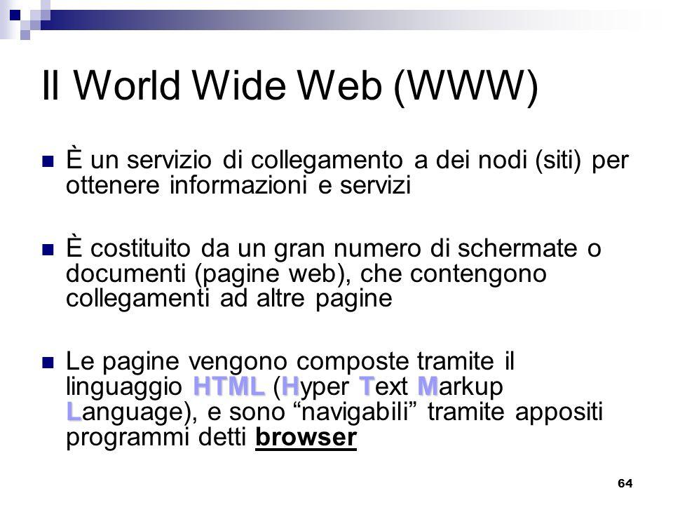 64 Il World Wide Web (WWW) È un servizio di collegamento a dei nodi (siti) per ottenere informazioni e servizi È costituito da un gran numero di schermate o documenti (pagine web), che contengono collegamenti ad altre pagine HTMLHTM L Le pagine vengono composte tramite il linguaggio HTML (Hyper Text Markup Language), e sono navigabili tramite appositi programmi detti browser