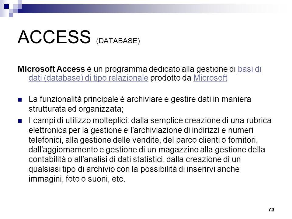 73 ACCESS (DATABASE) Microsoft Access è un programma dedicato alla gestione di basi di dati (database) di tipo relazionale prodotto da Microsoftbasi d