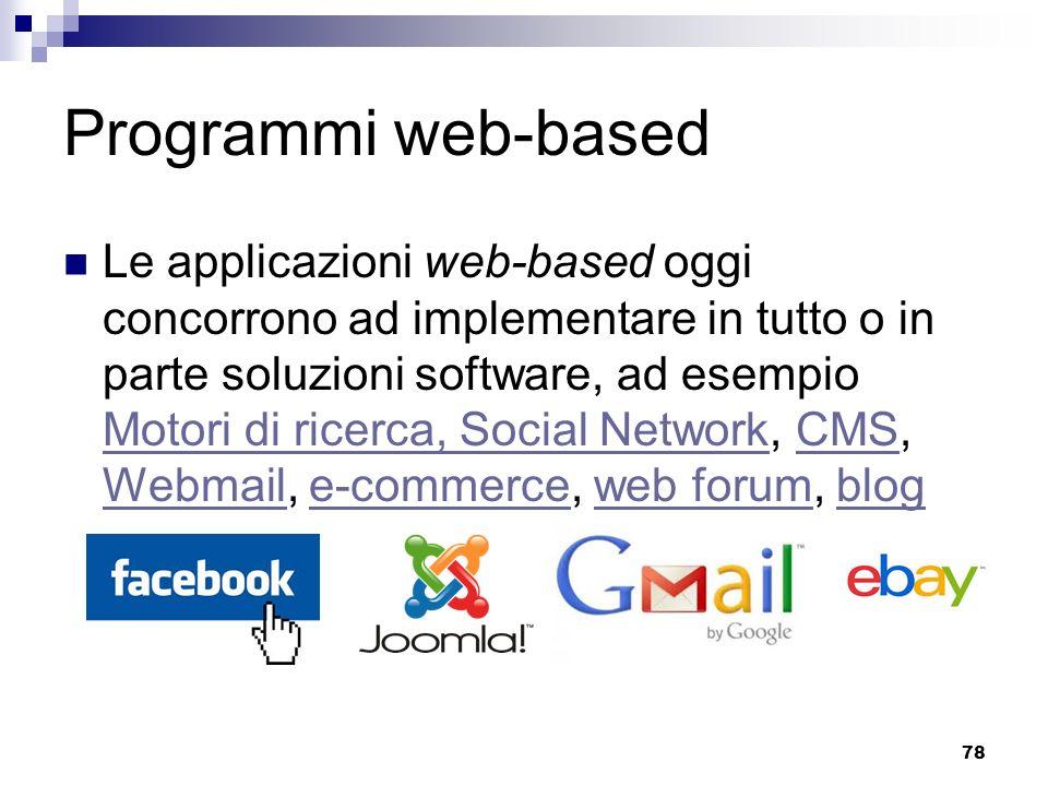 78 Programmi web-based Le applicazioni web-based oggi concorrono ad implementare in tutto o in parte soluzioni software, ad esempio Motori di ricerca, Social Network, CMS, Webmail, e-commerce, web forum, blog Motori di ricerca, Social NetworkCMS Webmaile-commerceweb forumblog
