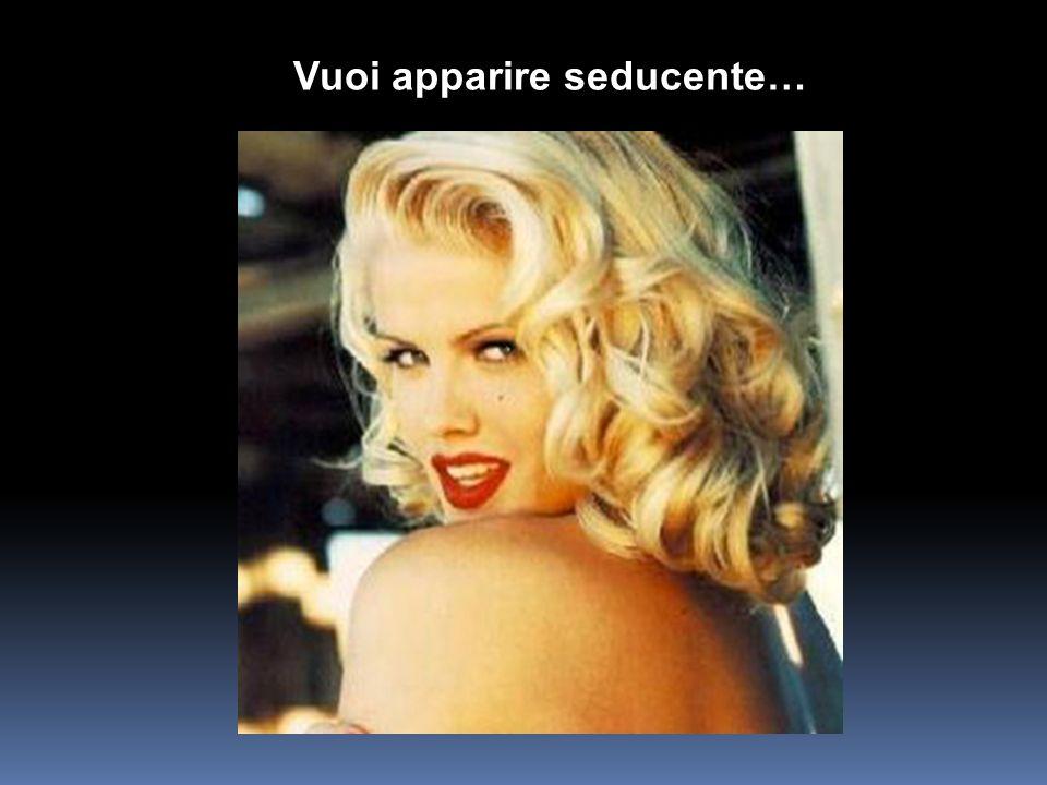 Vuoi apparire seducente…