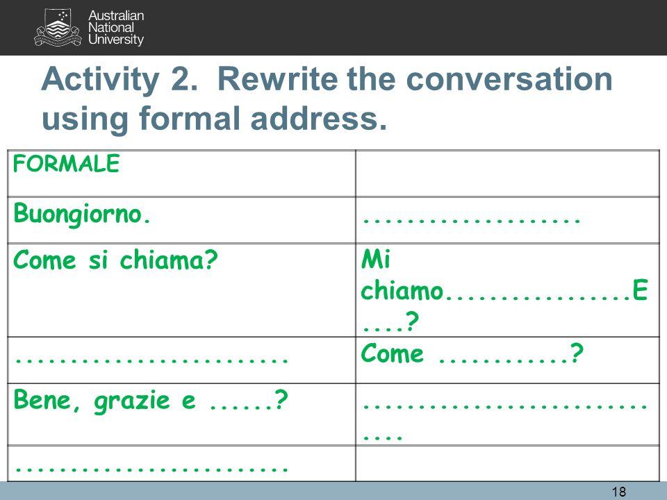 Activity 2. Rewrite the conversation using formal address. FORMALE Buongiorno..................... Come si chiama?Mi chiamo.................E....?....