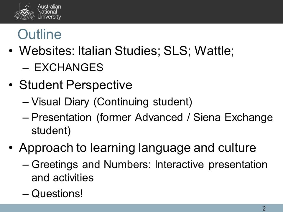 Outline Websites: Italian Studies; SLS; Wattle; – EXCHANGES Student Perspective –Visual Diary (Continuing student) –Presentation (former Advanced / Si