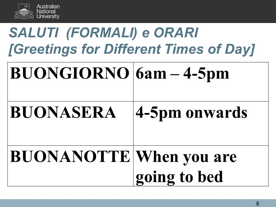 SALUTI (FORMALI) e ORARI [Greetings for Different Times of Day] BUONGIORNO6am – 4-5pm BUONASERA4-5pm onwards BUONANOTTEWhen you are going to bed 8
