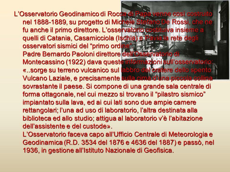 LOsservatorio Geodinamico di Rocca di Papa venne così costruito nel 1888-1889, su progetto di Michele Stefano De Rossi, che ne fu anche il primo diret
