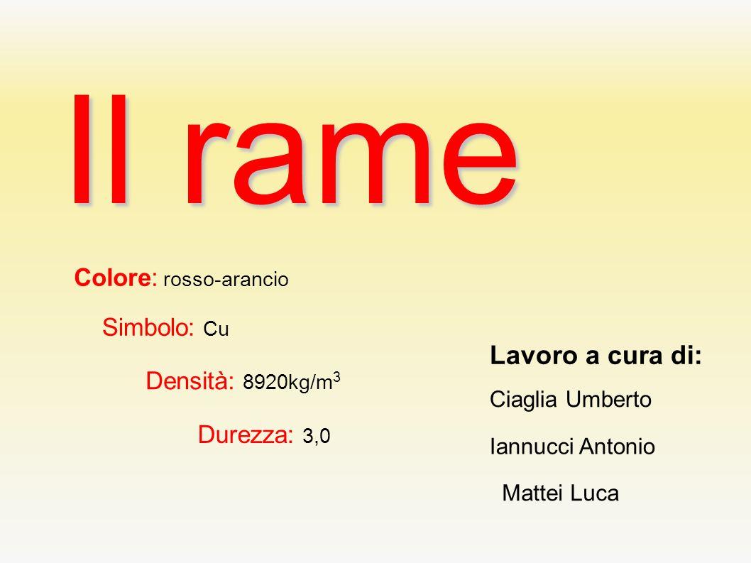 Il rame Colore: rosso-arancio Simbolo: Cu Densità: 8920kg/m 3 Durezza: 3,0 Lavoro a cura di: Ciaglia Umberto Iannucci Antonio Mattei Luca
