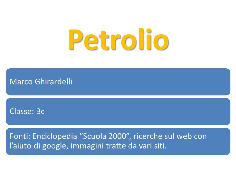 Petrolio Marco GhirardelliClasse: 3c Fonti: Enciclopedia Scuola 2000, ricerche sul web con laiuto di google, immagini tratte da vari siti.