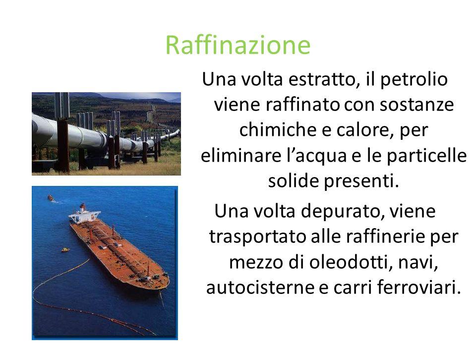 Raffinazione Una volta estratto, il petrolio viene raffinato con sostanze chimiche e calore, per eliminare lacqua e le particelle solide presenti. Una
