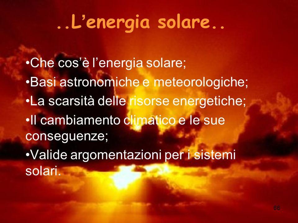 66..L energia solare.. Che cosè lenergia solare; Basi astronomiche e meteorologiche; La scarsità delle risorse energetiche; Il cambiamento climatico e