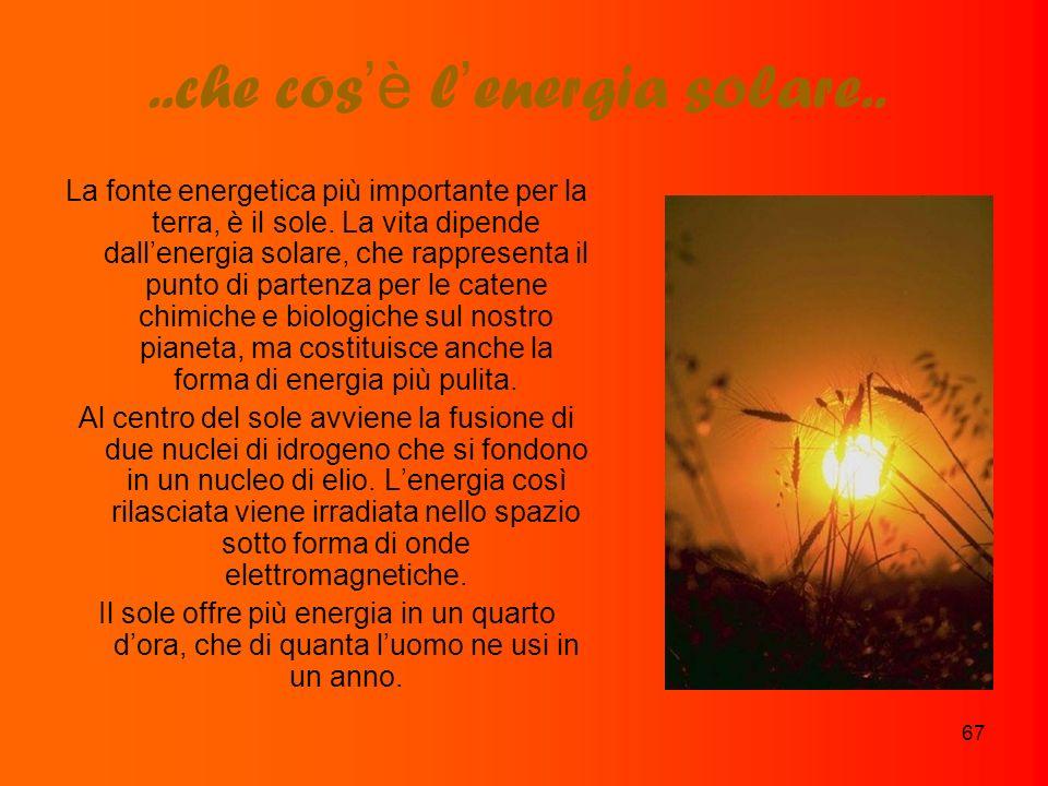 67..che cos è l energia solare.. La fonte energetica più importante per la terra, è il sole. La vita dipende dallenergia solare, che rappresenta il pu