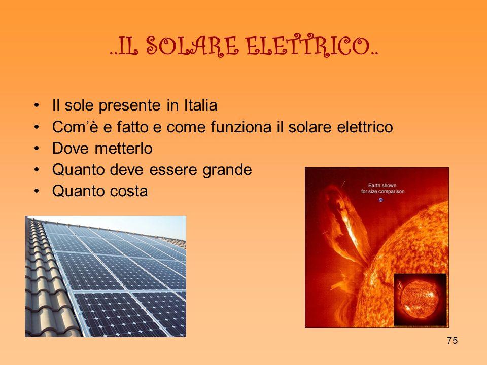 75..IL SOLARE ELETTRICO.. Il sole presente in Italia Comè e fatto e come funziona il solare elettrico Dove metterlo Quanto deve essere grande Quanto c