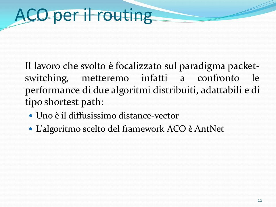 ACO per il routing Il lavoro che svolto è focalizzato sul paradigma packet- switching, metteremo infatti a confronto le performance di due algoritmi d