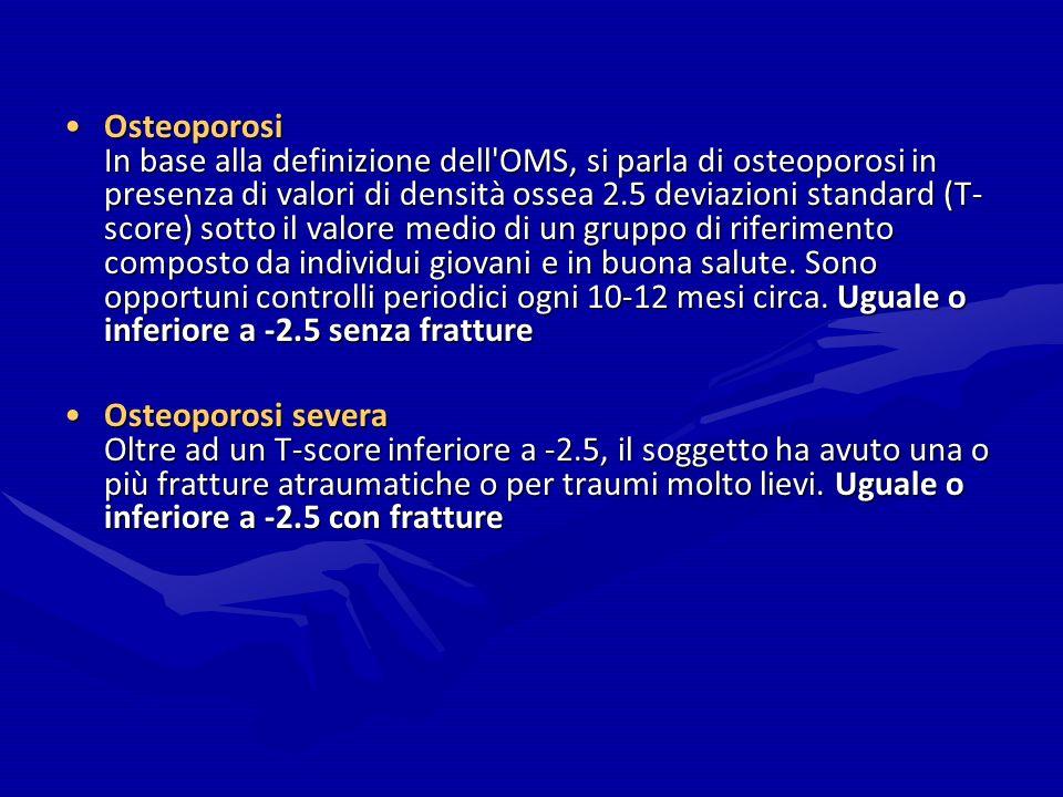 Osteoporosi In base alla definizione dell'OMS, si parla di osteoporosi in presenza di valori di densità ossea 2.5 deviazioni standard (T- score) sotto