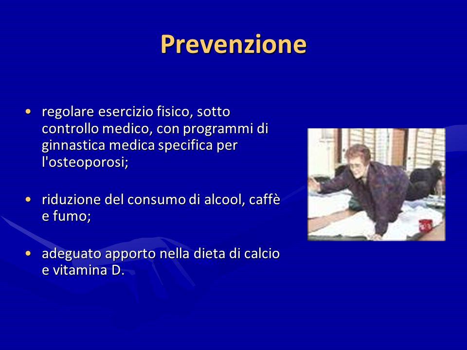 Prevenzione regolare esercizio fisico, sotto controllo medico, con programmi di ginnastica medica specifica per l'osteoporosi;regolare esercizio fisic