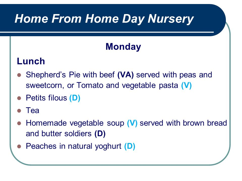 Home From Home Day Nursery Monday Lunch Shepherds Pie with beef (VA) served with peas and sweetcorn, or Tomato and vegetable pasta (V) Petits filous (