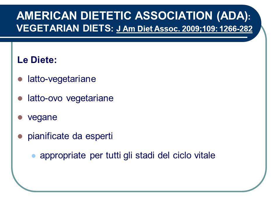 AMERICAN DIETETIC ASSOCIATION (ADA) : VEGETARIAN DIETS : J Am Diet Assoc. 2009;109: 1266-282 Le Diete: latto-vegetariane latto-ovo vegetariane vegane