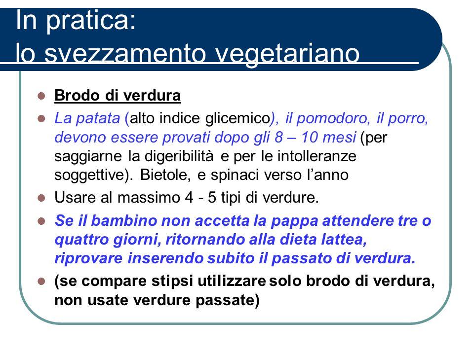 In pratica: lo svezzamento vegetariano Brodo di verdura La patata (alto indice glicemico), il pomodoro, il porro, devono essere provati dopo gli 8 – 1