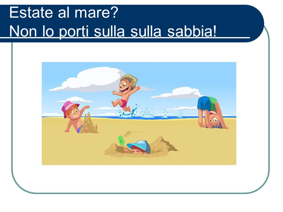Estate al mare? Non lo porti sulla sulla sabbia!