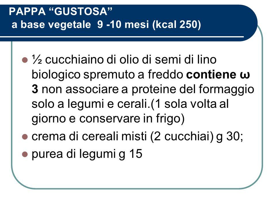 PAPPA GUSTOSA a base vegetale 9 -10 mesi (kcal 250) ½ cucchiaino di olio di semi di lino biologico spremuto a freddo contiene ω 3 non associare a prot