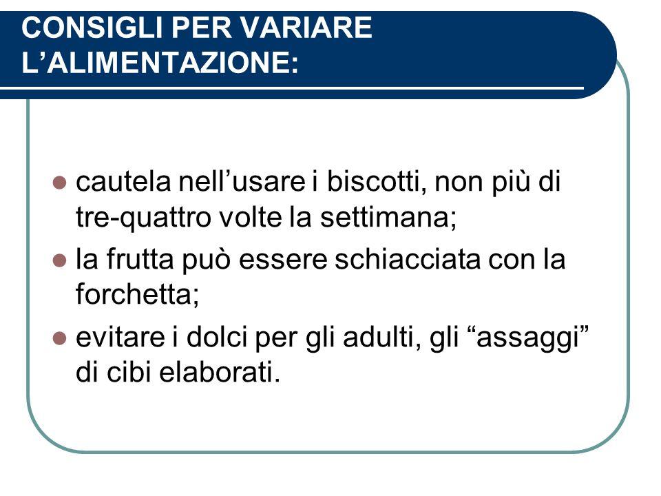 CONSIGLI PER VARIARE LALIMENTAZIONE: cautela nellusare i biscotti, non più di tre-quattro volte la settimana; la frutta può essere schiacciata con la