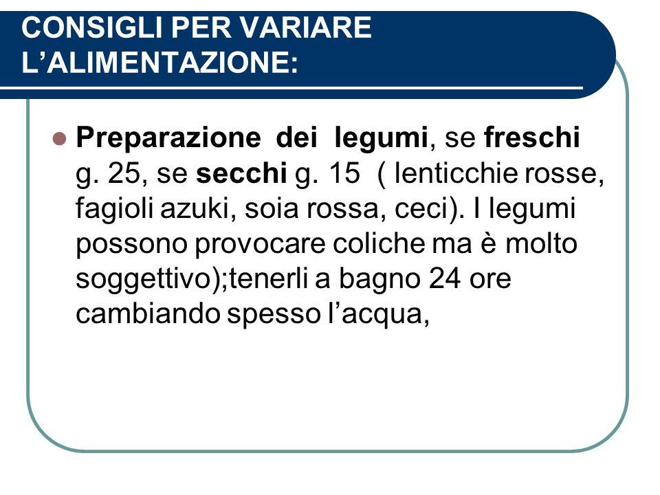 CONSIGLI PER VARIARE LALIMENTAZIONE: Preparazione dei legumi, se freschi g. 25, se secchi g. 15 ( lenticchie rosse, fagioli azuki, soia rossa, ceci).