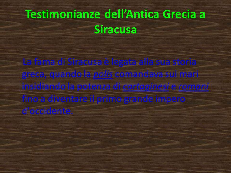 Testimonianze dellAntica Grecia a Siracusa La fama di Siracusa è legata alla sua storia greca, quando la polis comandava sui mari insidiando la potenz