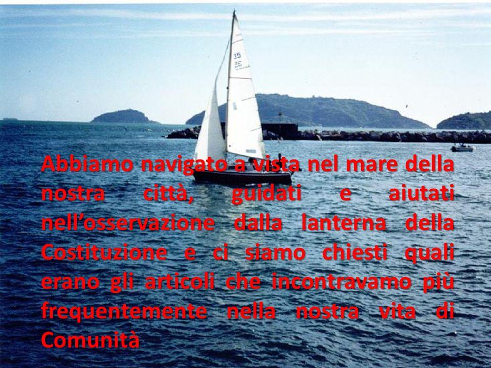 Abbiamo navigato a vista nel mare della nostra città, guidati e aiutati nellosservazione dalla lanterna della Costituzione e ci siamo chiesti quali er